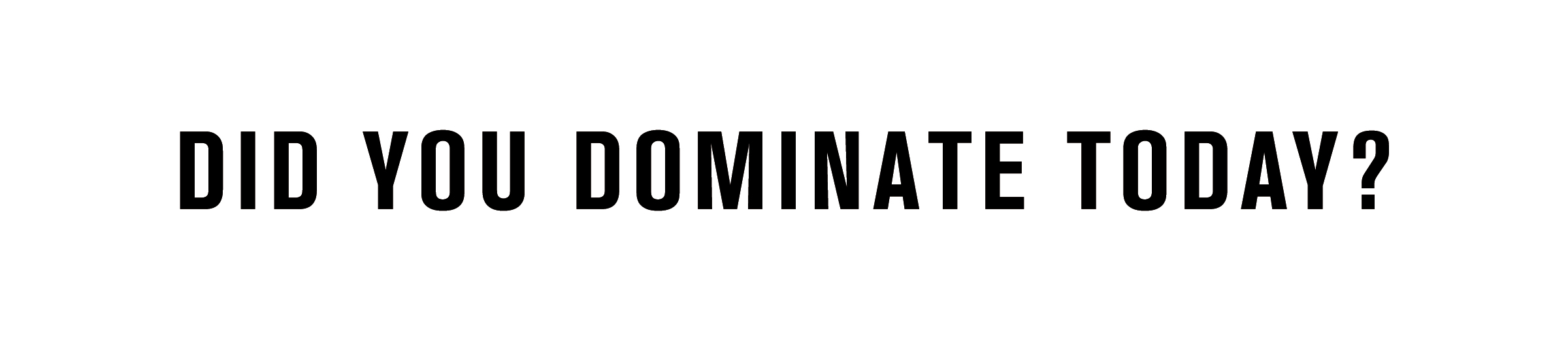 DID YOU DOMINATE TODAY?